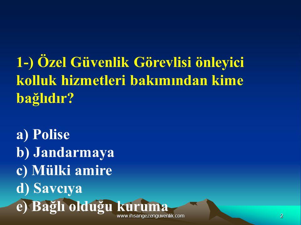 2www.ihsangezenguvenlik.com 1-) Özel Güvenlik Görevlisi önleyici kolluk hizmetleri bakımından kime bağlıdır? a) Polise b) Jandarmaya c) Mülki amire d)