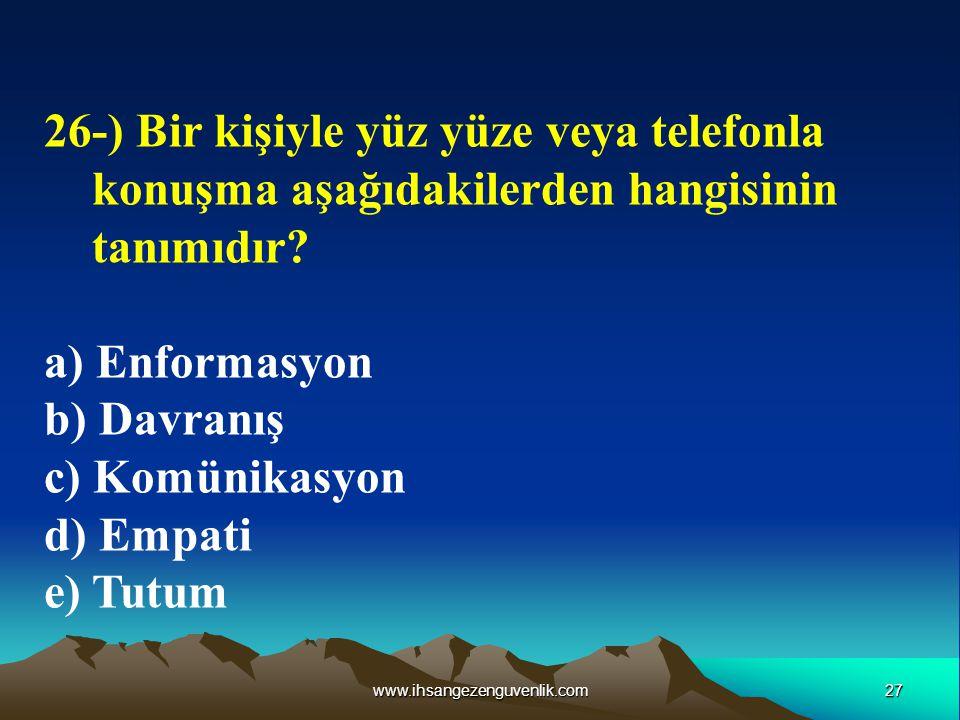 27www.ihsangezenguvenlik.com 26-) Bir kişiyle yüz yüze veya telefonla konuşma aşağıdakilerden hangisinin tanımıdır? a) Enformasyon b) Davranış c) Komü