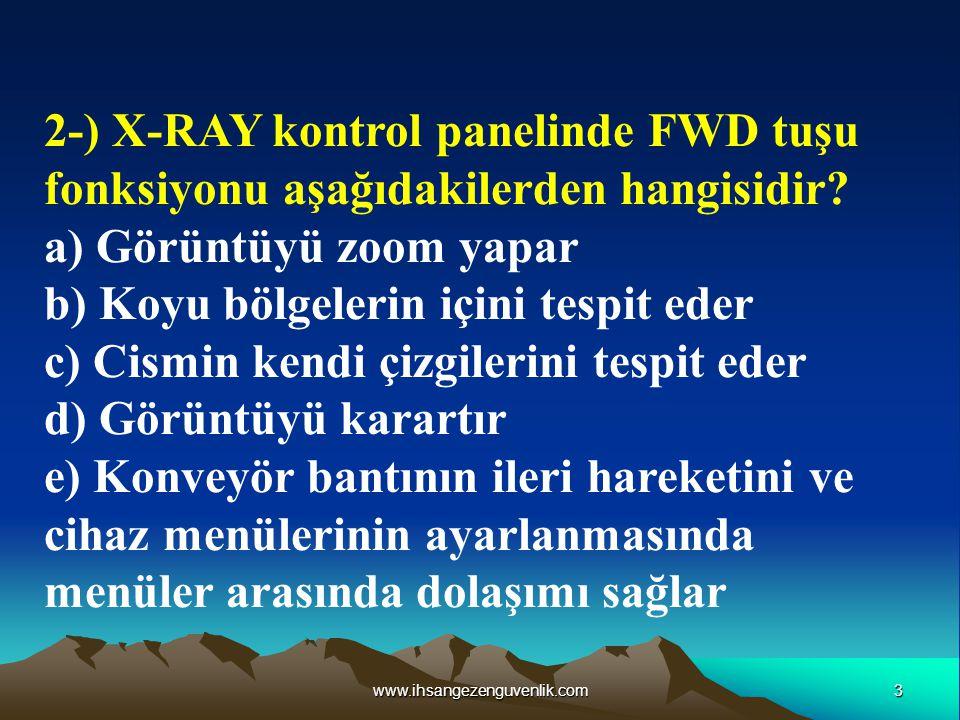 3www.ihsangezenguvenlik.com 2-) X-RAY kontrol panelinde FWD tuşu fonksiyonu aşağıdakilerden hangisidir? a) Görüntüyü zoom yapar b) Koyu bölgelerin içi