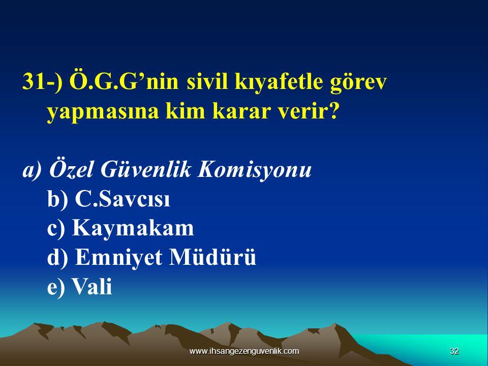 32www.ihsangezenguvenlik.com 31-) Ö.G.G'nin sivil kıyafetle görev yapmasına kim karar verir? a) Özel Güvenlik Komisyonu b) C.Savcısı c) Kaymakam d) Em
