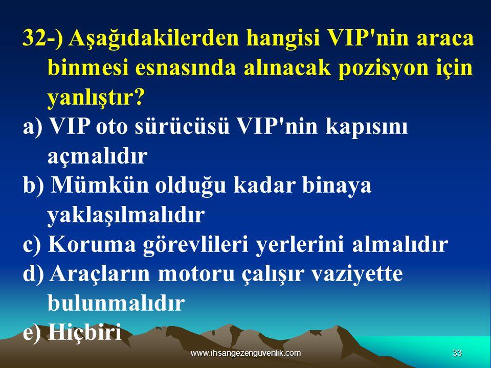 33www.ihsangezenguvenlik.com 32-) Aşağıdakilerden hangisi VIP'nin araca binmesi esnasında alınacak pozisyon için yanlıştır? a) VIP oto sürücüsü VIP'ni