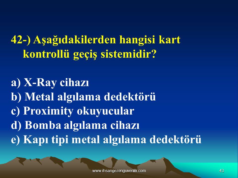 43www.ihsangezenguvenlik.com 42-) Aşağıdakilerden hangisi kart kontrollü geçiş sistemidir? a) X-Ray cihazı b) Metal algılama dedektörü c) Proximity ok