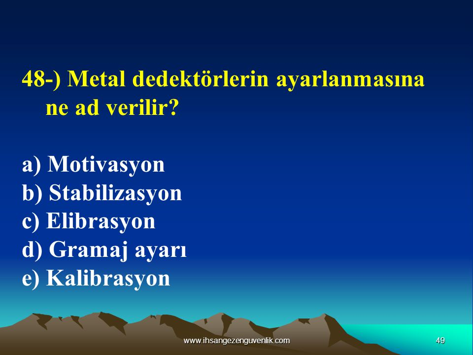 49www.ihsangezenguvenlik.com 48-) Metal dedektörlerin ayarlanmasına ne ad verilir? a) Motivasyon b) Stabilizasyon c) Elibrasyon d) Gramaj ayarı e) Kal