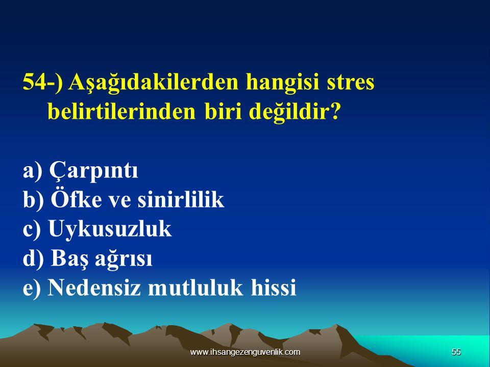 55www.ihsangezenguvenlik.com 54-) Aşağıdakilerden hangisi stres belirtilerinden biri değildir? a) Çarpıntı b) Öfke ve sinirlilik c) Uykusuzluk d) Baş