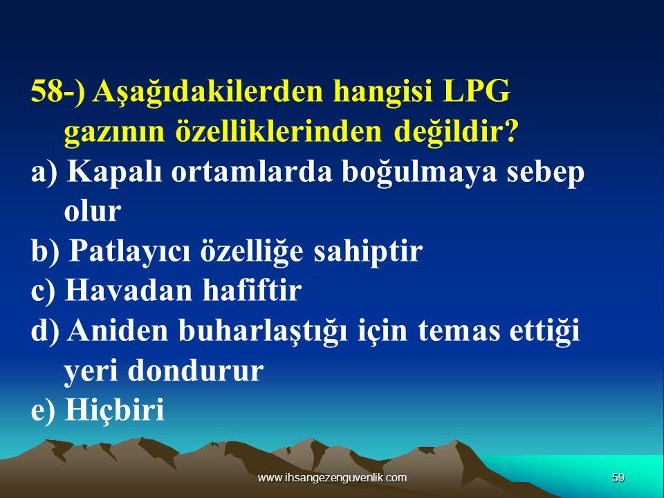 59www.ihsangezenguvenlik.com 58-) Aşağıdakilerden hangisi LPG gazının özelliklerinden değildir? a) Kapalı ortamlarda boğulmaya sebep olur b) Patlayıcı