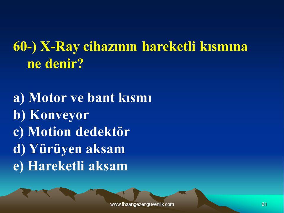 61www.ihsangezenguvenlik.com 60-) X-Ray cihazının hareketli kısmına ne denir? a) Motor ve bant kısmı b) Konveyor c) Motion dedektör d) Yürüyen aksam e