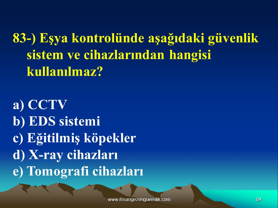 84www.ihsangezenguvenlik.com 83-) Eşya kontrolünde aşağıdaki güvenlik sistem ve cihazlarından hangisi kullanılmaz? a) CCTV b) EDS sistemi c) Eğitilmiş