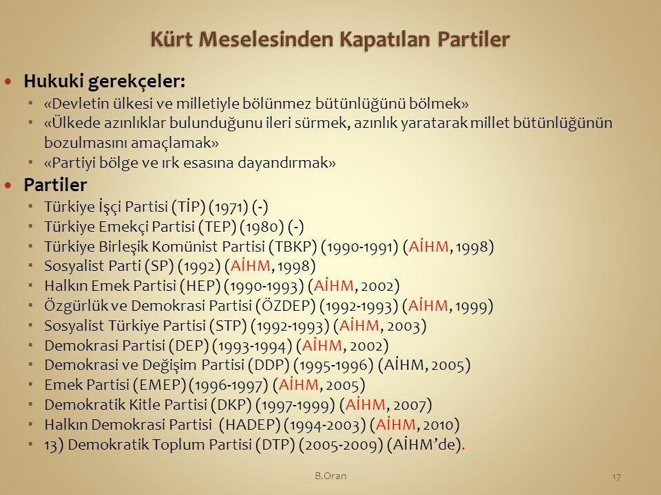  Hukuki gerekçeler:  «Devletin ülkesi ve milletiyle bölünmez bütünlüğünü bölmek»  «Ülkede azınlıklar bulunduğunu ileri sürmek, azınlık yaratarak millet bütünlüğünün bozulmasını amaçlamak»  «Partiyi bölge ve ırk esasına dayandırmak»  Partiler  Türkiye İşçi Partisi (TİP) (1971) (-)  Türkiye Emekçi Partisi (TEP) (1980) (-)  Türkiye Birleşik Komünist Partisi (TBKP) (1990-1991) (AİHM, 1998)  Sosyalist Parti (SP) (1992) (AİHM, 1998)  Halkın Emek Partisi (HEP) (1990-1993) (AİHM, 2002)  Özgürlük ve Demokrasi Partisi (ÖZDEP) (1992-1993) (AİHM, 1999)  Sosyalist Türkiye Partisi (STP) (1992-1993) (AİHM, 2003)  Demokrasi Partisi (DEP) (1993-1994) (AİHM, 2002)  Demokrasi ve Değişim Partisi (DDP) (1995-1996) (AİHM, 2005)  Emek Partisi (EMEP) (1996-1997) (AİHM, 2005)  Demokratik Kitle Partisi (DKP) (1997-1999) (AİHM, 2007)  Halkın Demokrasi Partisi (HADEP) (1994-2003) (AİHM, 2010)  13) Demokratik Toplum Partisi (DTP) (2005-2009) (AİHM'de).