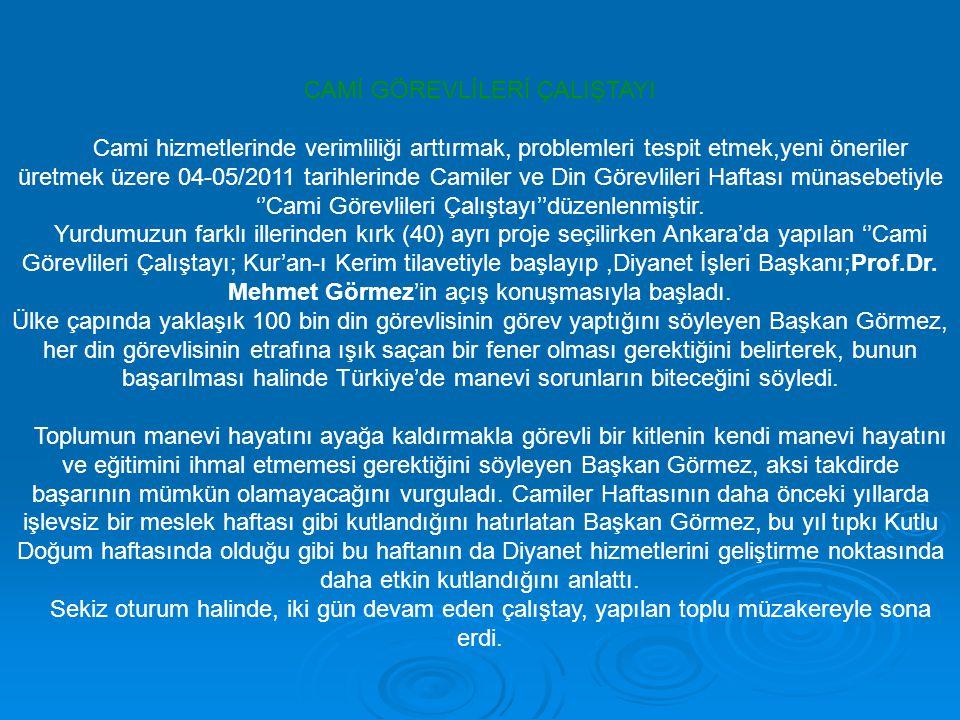 CAMİ GÖREVLİLERİ ÇALIŞTAYI Cami hizmetlerinde verimliliği arttırmak, problemleri tespit etmek,yeni öneriler üretmek üzere 04-05/2011 tarihlerinde Camiler ve Din Görevlileri Haftası münasebetiyle ''Cami Görevlileri Çalıştayı''düzenlenmiştir.