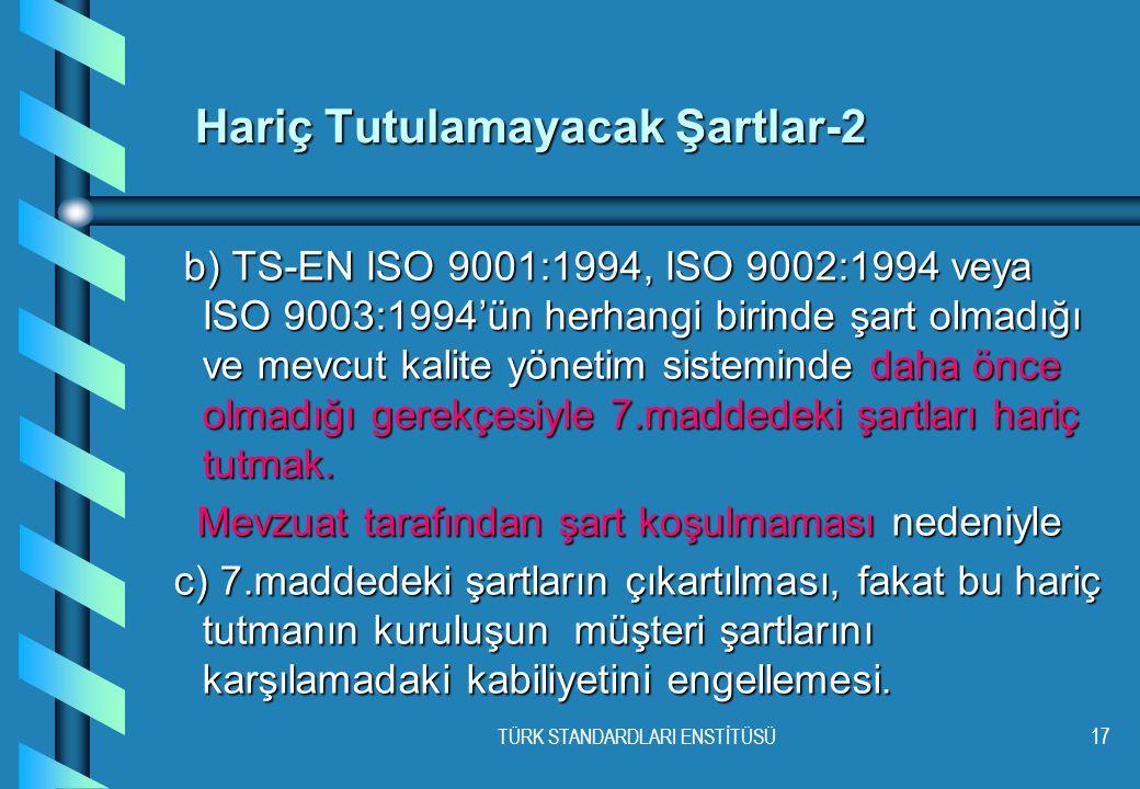 TÜRK STANDARDLARI ENSTİTÜSÜ17 Hariç Tutulamayacak Şartlar-2 b) TS-EN ISO 9001:1994, ISO 9002:1994 veya ISO 9003:1994'ün herhangi birinde şart olmadığı ve mevcut kalite yönetim sisteminde daha önce olmadığı gerekçesiyle 7.maddedeki şartları hariç tutmak.