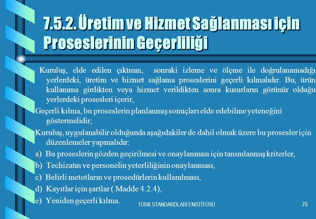 TÜRK STANDARDLARI ENSTİTÜSÜ76 7.5.2. Üretim ve Hizmet Sağlanması için Proseslerinin Geçerliliği Kuruluş, elde edilen çıktının, sonraki izleme ve ölçme