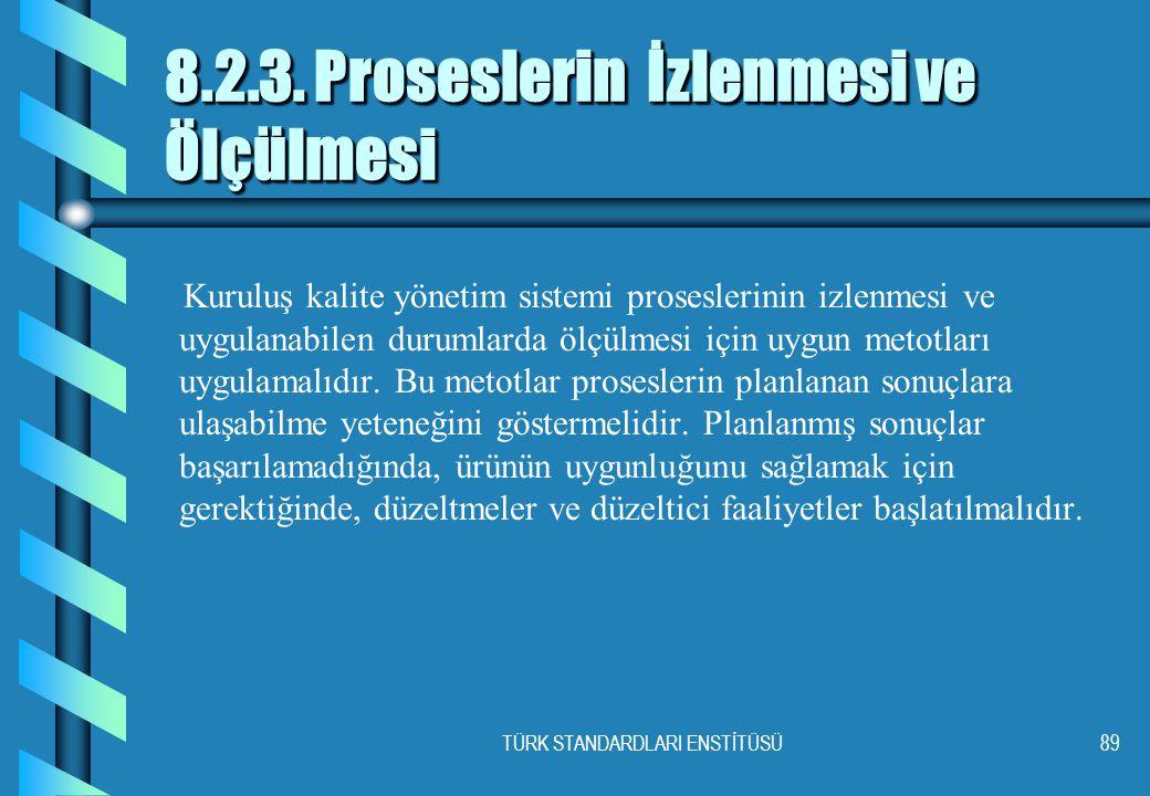 TÜRK STANDARDLARI ENSTİTÜSÜ89 8.2.3. Proseslerin İzlenmesi ve Ölçülmesi Kuruluş kalite yönetim sistemi proseslerinin izlenmesi ve uygulanabilen duruml