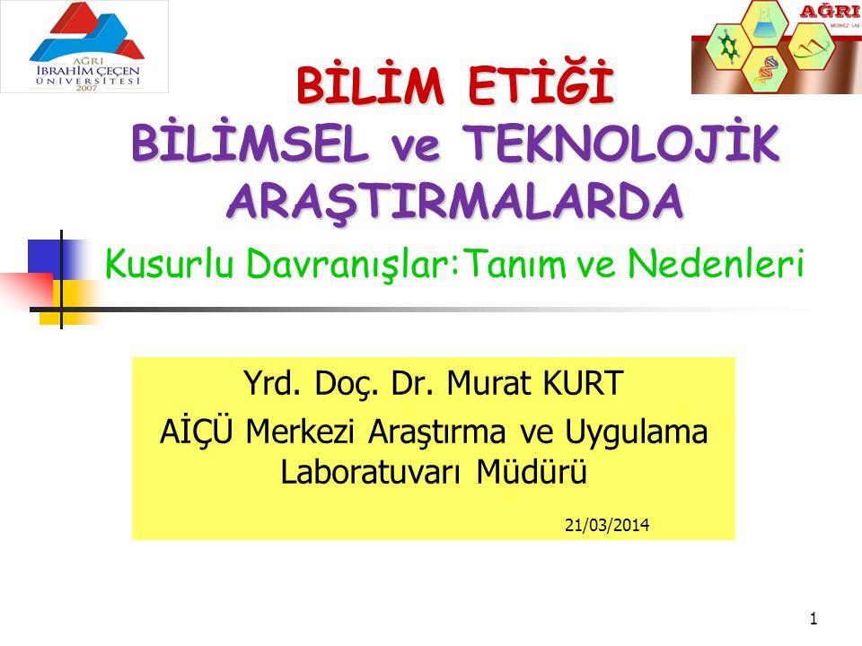 1 Yrd. Doç. Dr. Murat KURT AİÇÜ Merkezi Araştırma ve Uygulama Laboratuvarı Müdürü 21/03/2014 BİLİM ETİĞİ BİLİMSEL ve TEKNOLOJİK ARAŞTIRMALARDA BİLİMSE