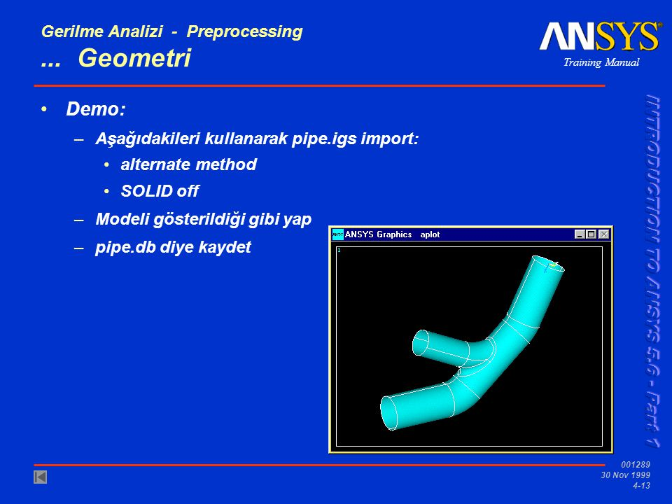 Training Manual 001289 30 Nov 1999 4-13 Gerilme Analizi - Preprocessing... Geometri •Demo: –Aşağıdakileri kullanarak pipe.igs import: •alternate metho