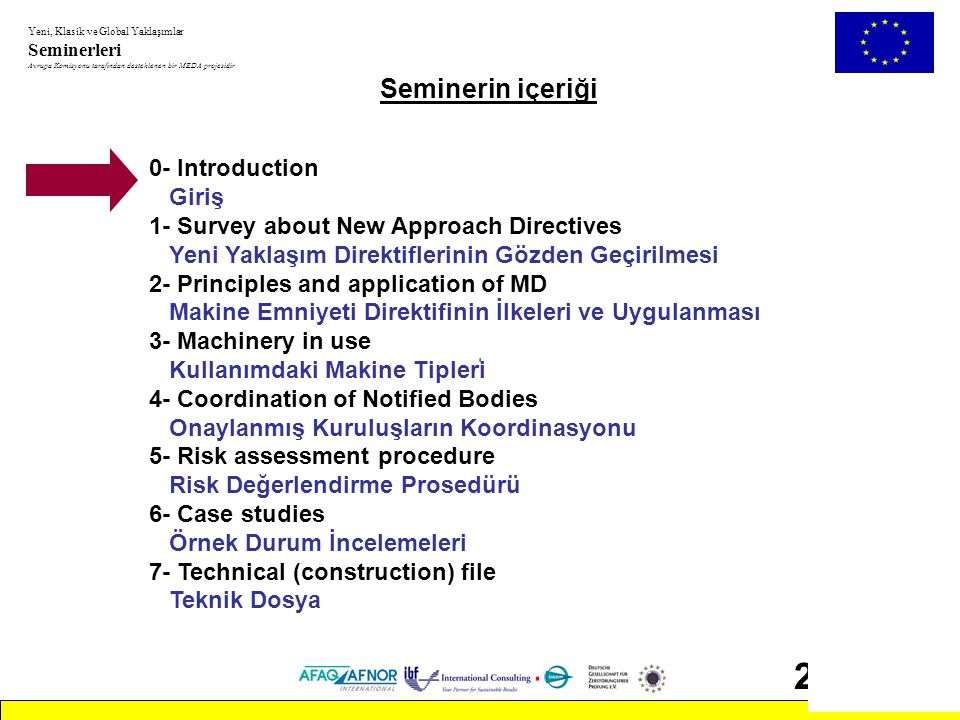 Yeni, Klasik ve Global Yaklaşımlar Seminerleri Avrupa Komisyonu tarafından desteklenen bir MEDA projesidir 103 Seminerin İçeriği 1- Survey about New Approach Directives Yeni Yaklaşım Direktiflerinin Gözden Geçirilmesi 2- Principles and application of MD Makine Emniyeti Direktifinin İlkeleri ve Uygulanması - Prosedürler, Beyan, CE işareti - Temel Sağlık ve Güvenlik şartları - Direktifin kapsamı ve içindekiler - Teknik dosya Ek 5 - Onaylanmış Kuruluşlar - Mevzuata aktarım - İlgili direktifler (LVD, EMC, ATEX vb.) - Avrupa Standartları (EN) - Piyasa gözetimi