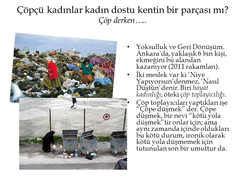 Çöpçü kadınlar kadın dostu kentin bir parçası mı? Çöp derken….. • Yoksulluk ve Geri Dönüşüm. Ankara'da, yaklaşık 6 bin kişi, ekmeğini bu alandan kazan