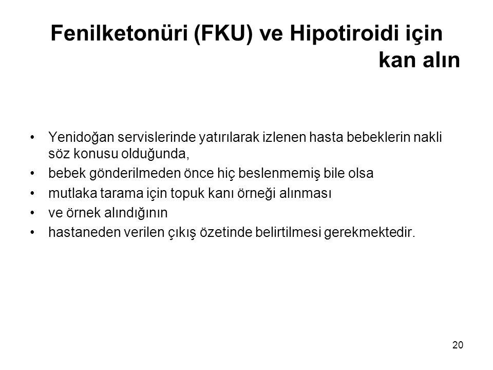 20 Fenilketonüri (FKU) ve Hipotiroidi için kan alın •Yenidoğan servislerinde yatırılarak izlenen hasta bebeklerin nakli söz konusu olduğunda, •bebek g