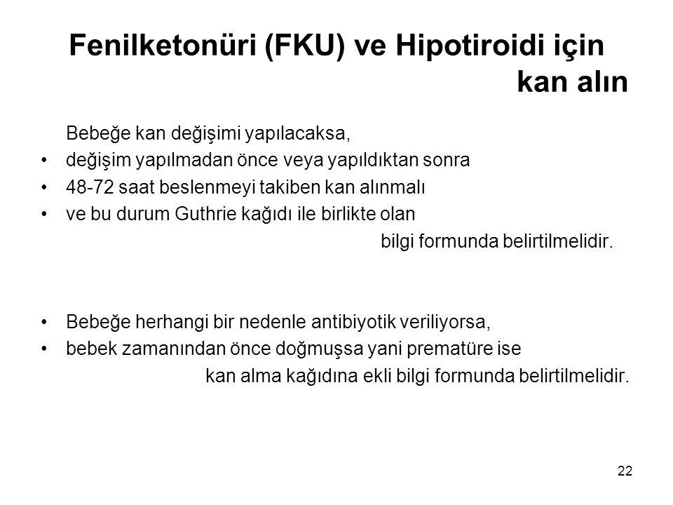 22 Fenilketonüri (FKU) ve Hipotiroidi için kan alın Bebeğe kan değişimi yapılacaksa, •değişim yapılmadan önce veya yapıldıktan sonra •48-72 saat besle