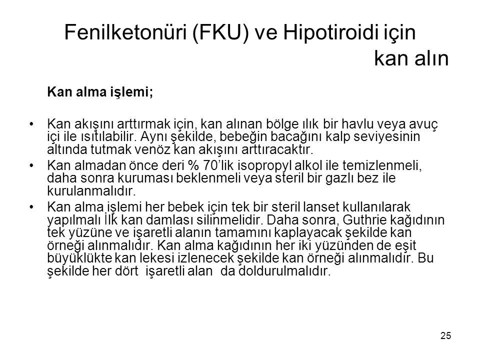 25 Fenilketonüri (FKU) ve Hipotiroidi için kan alın Kan alma işlemi; •Kan akışını arttırmak için, kan alınan bölge ılık bir havlu veya avuç içi ile ıs