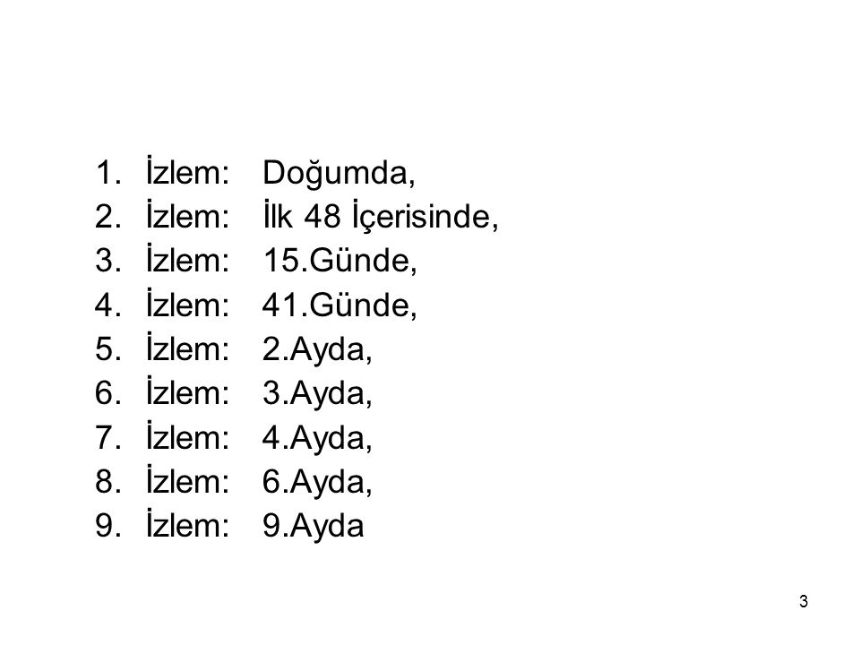 3 1.İzlem: Doğumda, 2.İzlem: İlk 48 İçerisinde, 3.İzlem: 15.Günde, 4.İzlem: 41.Günde, 5.İzlem: 2.Ayda, 6.İzlem: 3.Ayda, 7.İzlem: 4.Ayda, 8.İzlem: 6.Ay