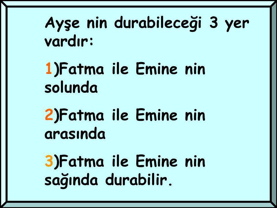 Ayşe nin durabileceği 3 yer vardır: 1)Fatma ile Emine nin solunda 2)Fatma ile Emine nin arasında 3)Fatma ile Emine nin sağında durabilir.