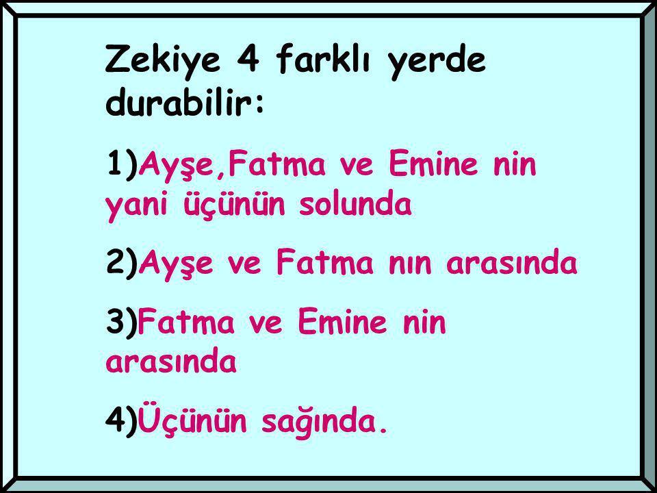 Zekiye 4 farklı yerde durabilir: 1)Ayşe,Fatma ve Emine nin yani üçünün solunda 2)Ayşe ve Fatma nın arasında 3)Fatma ve Emine nin arasında 4)Üçünün sağında.