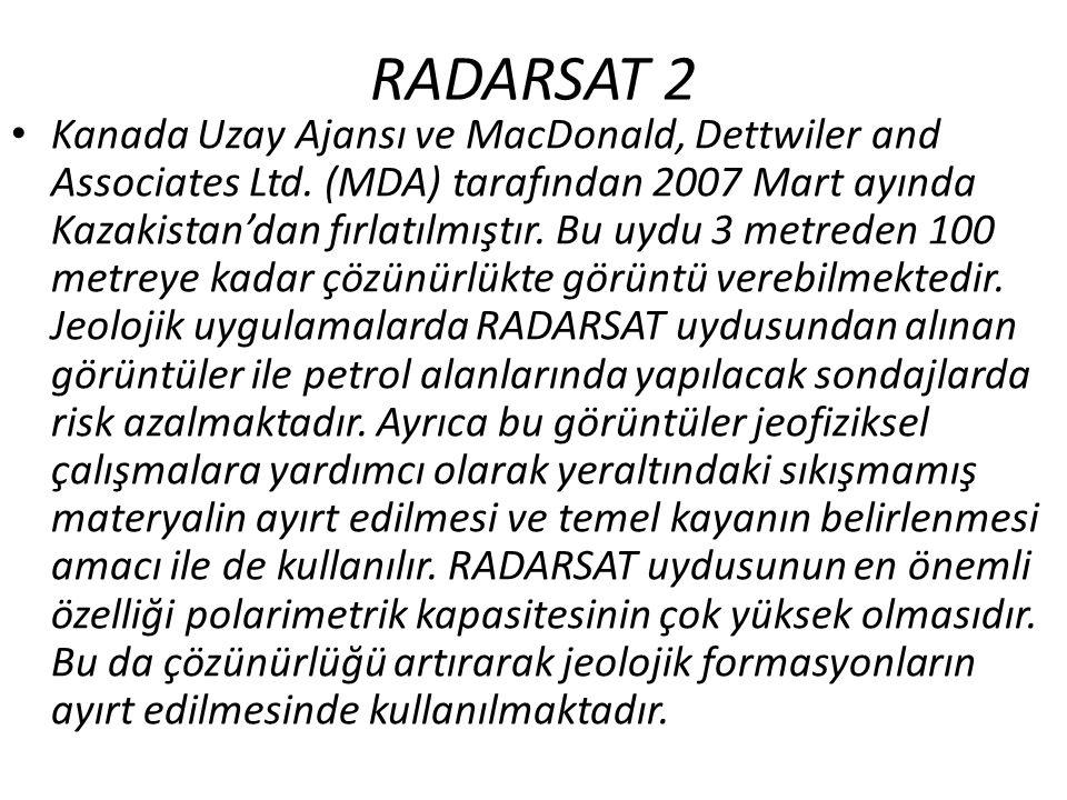 RADARSAT 2 • Kanada Uzay Ajansı ve MacDonald, Dettwiler and Associates Ltd. (MDA) tarafından 2007 Mart ayında Kazakistan'dan fırlatılmıştır. Bu uydu 3