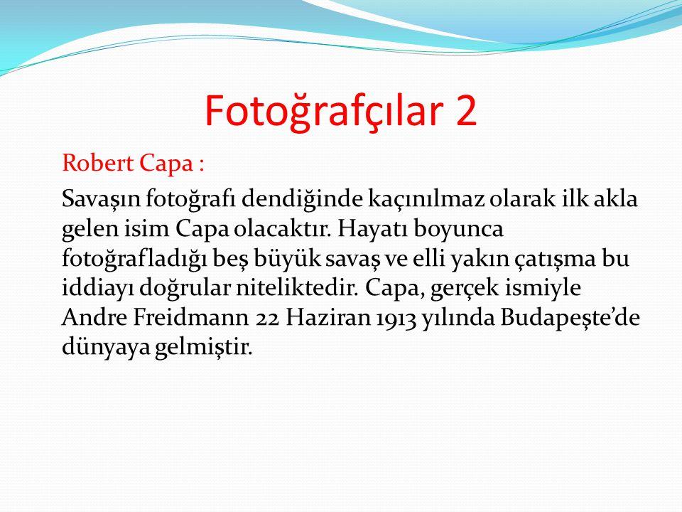 Fotoğrafçılar 2 Robert Capa : Savaşın fotoğrafı dendiğinde kaçınılmaz olarak ilk akla gelen isim Capa olacaktır. Hayatı boyunca fotoğrafladığı beş büy