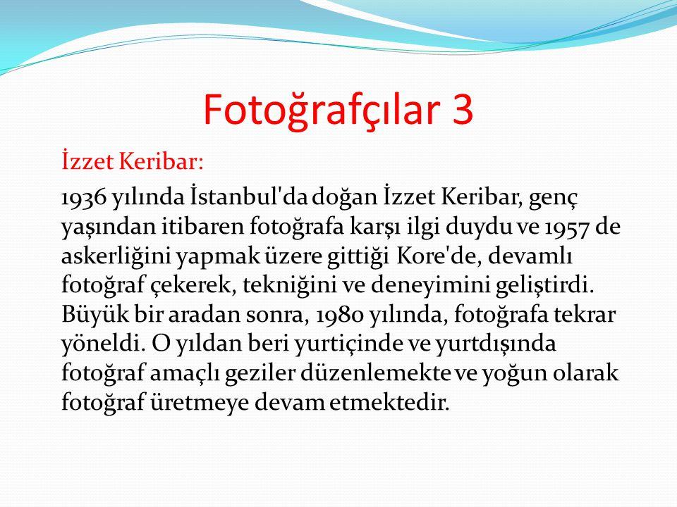 Fotoğrafçılar 3 İzzet Keribar: 1936 yılında İstanbul'da doğan İzzet Keribar, genç yaşından itibaren fotoğrafa karşı ilgi duydu ve 1957 de askerliğini