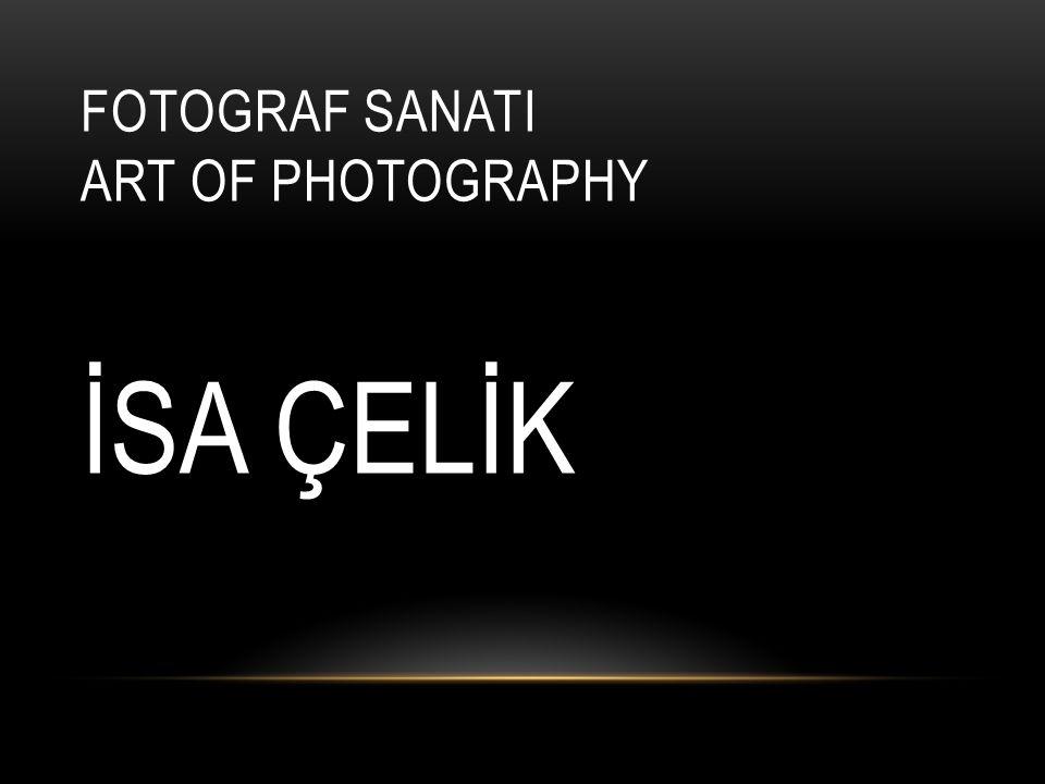 FOTOGRAF SANATI ART OF PHOTOGRAPHY İSA ÇELİK
