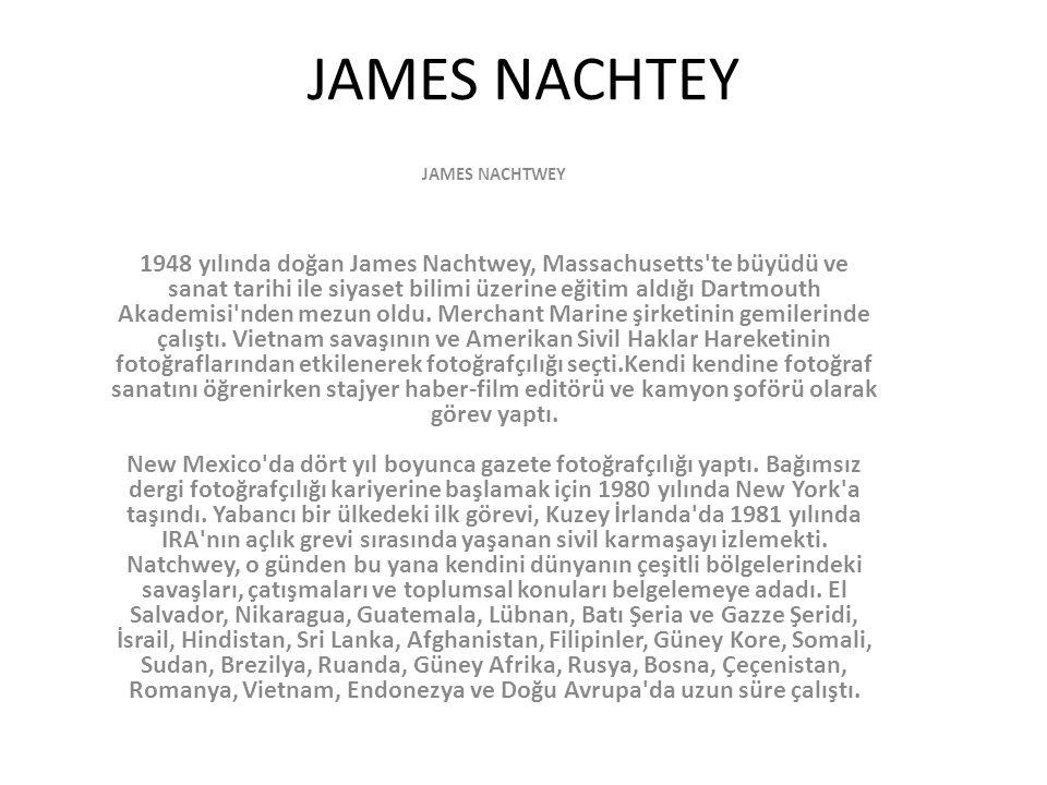 JAMES NACHTEY JAMES NACHTWEY 1948 yılında doğan James Nachtwey, Massachusetts'te büyüdü ve sanat tarihi ile siyaset bilimi üzerine eğitim aldığı Dartm