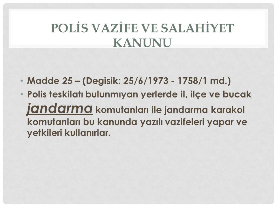 POLİS VAZİFE VE SALAHİYET KANUNU • Madde 25 – (Degisik: 25/6/1973 - 1758/1 md.) • Polis teskilatı bulunmıyan yerlerde il, ilçe ve bucak jandarma komut