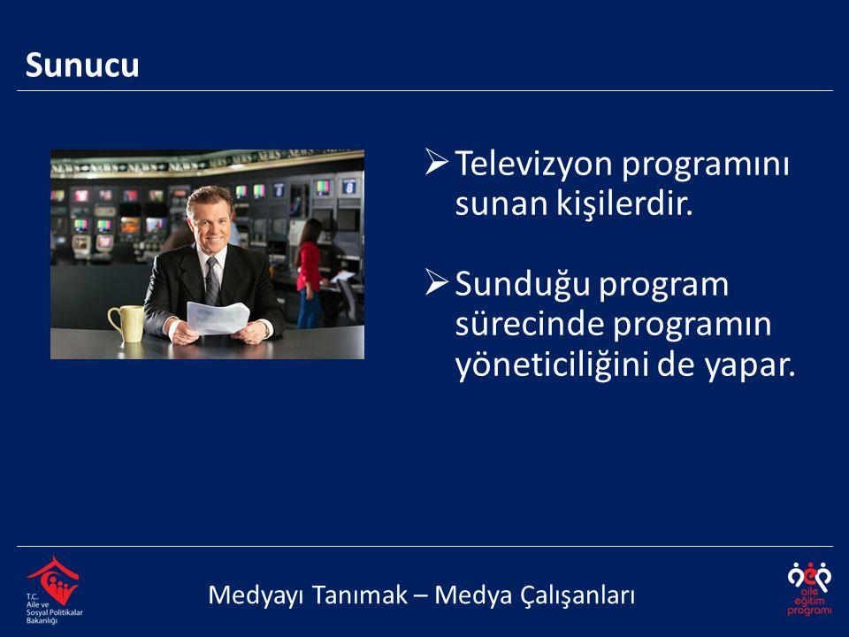  Televizyon programını sunan kişilerdir.  Sunduğu program sürecinde programın yöneticiliğini de yapar. Sunucu Medyayı Tanımak – Medya Çalışanları