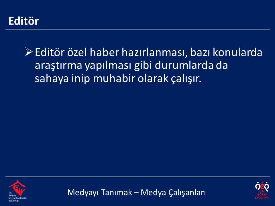  Editör özel haber hazırlanması, bazı konularda araştırma yapılması gibi durumlarda da sahaya inip muhabir olarak çalışır. Editör Medyayı Tanımak – M