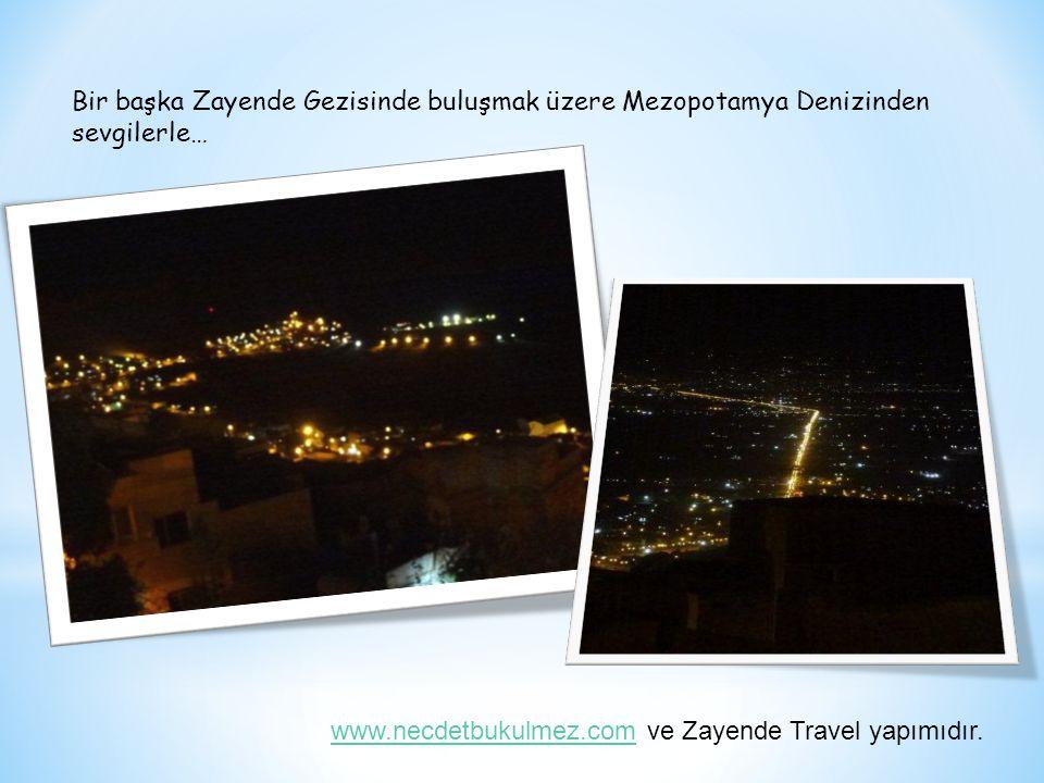 Bir başka Zayende Gezisinde buluşmak üzere Mezopotamya Denizinden sevgilerle… www.necdetbukulmez.comwww.necdetbukulmez.com ve Zayende Travel yapımıdır.