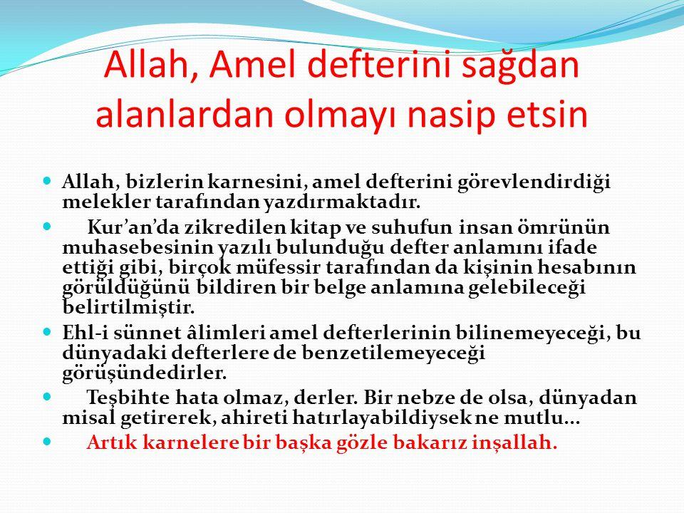 Allah, Amel defterini sağdan alanlardan olmayı nasip etsin  Allah, bizlerin karnesini, amel defterini görevlendirdiği melekler tarafından yazdırmakta