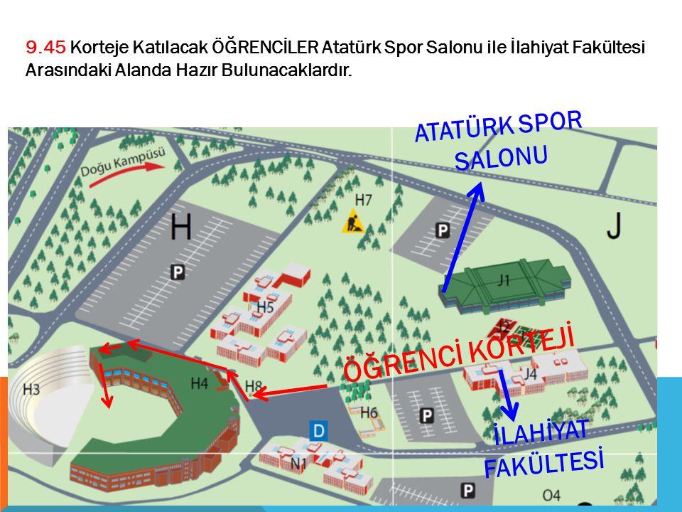 ATATÜRK SPOR SALONU ÖĞRENCİ KORTEJİ 9.45 Korteje Katılacak ÖĞRENCİLER Atatürk Spor Salonu ile İlahiyat Fakültesi Arasındaki Alanda Hazır Bulunacaklard