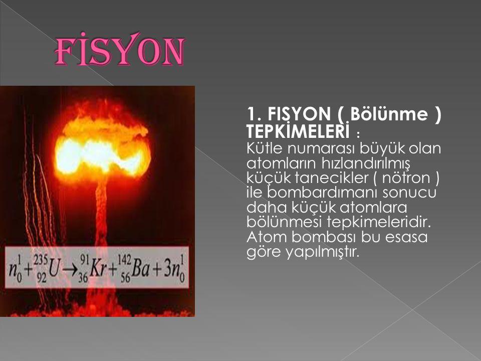 1. FISYON ( Bölünme ) TEPKİMELERİ : Kütle numarası büyük olan atomların hızlandırılmış küçük tanecikler ( nötron ) ile bombardımanı sonucu daha küçük