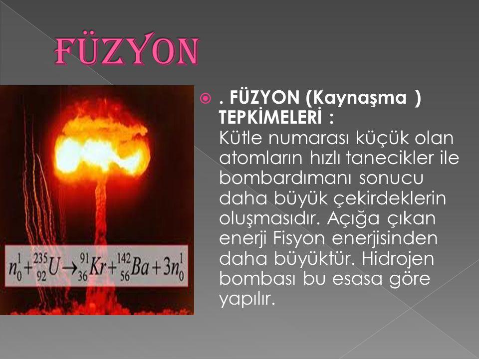. FÜZYON (Kaynaşma ) TEPKİMELERİ : Kütle numarası küçük olan atomların hızlı tanecikler ile bombardımanı sonucu daha büyük çekirdeklerin oluşmasıdır.
