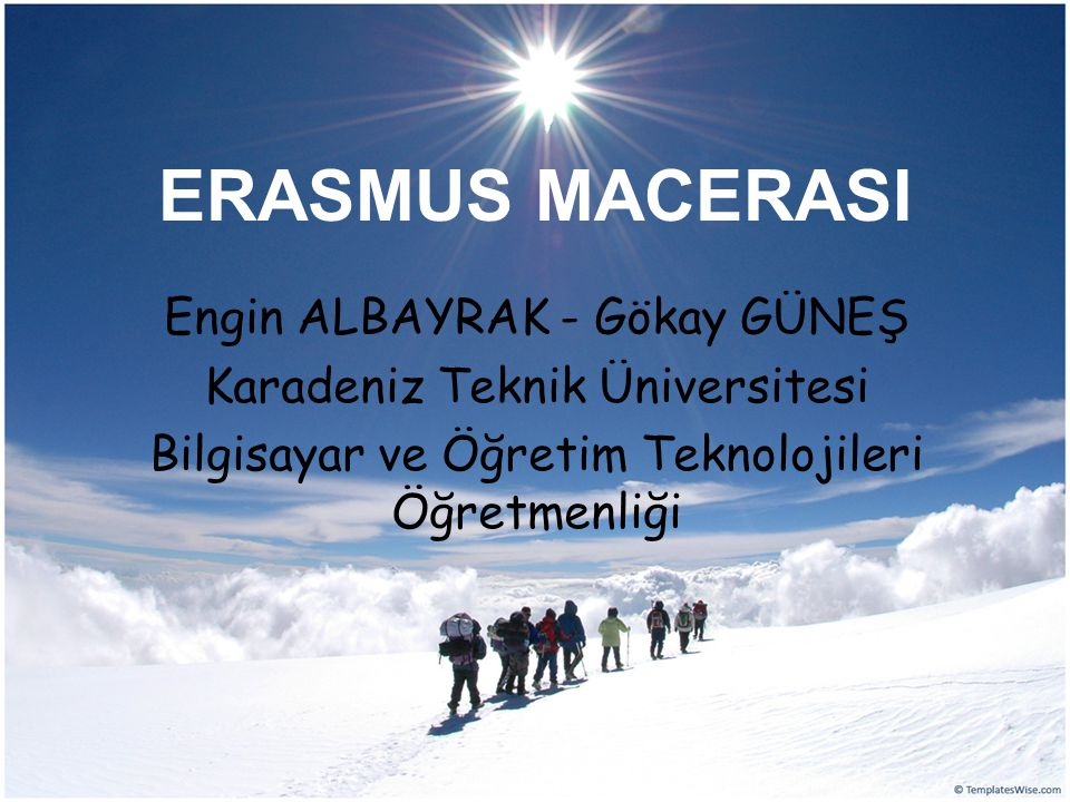 ERASMUS MACERASI Engin ALBAYRAK - Gökay GÜNEŞ Karadeniz Teknik Üniversitesi Bilgisayar ve Öğretim Teknolojileri Öğretmenliği