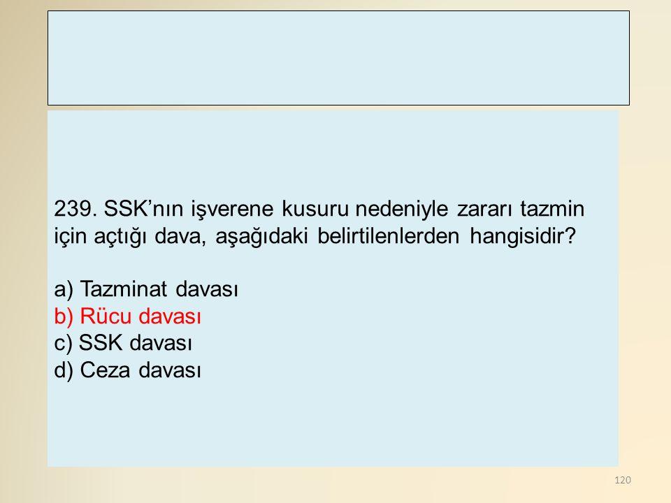 120 239. SSK'nın işverene kusuru nedeniyle zararı tazmin için açtığı dava, aşağıdaki belirtilenlerden hangisidir? a) Tazminat davası b) Rücu davası c)