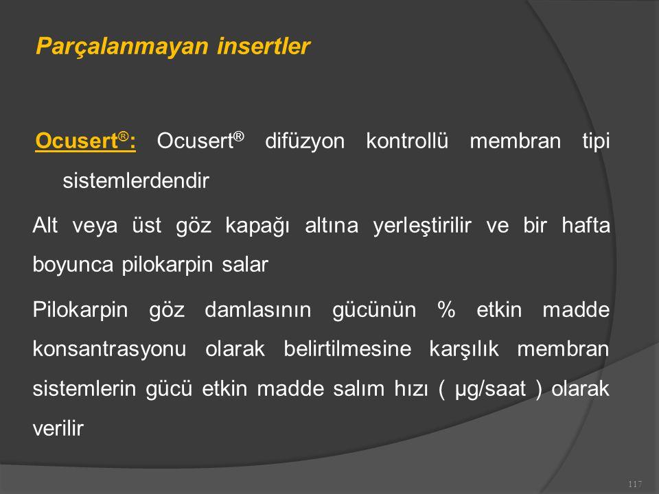 Parçalanmayan insertler Ocusert ® : Ocusert ® difüzyon kontrollü membran tipi sistemlerdendir Alt veya üst göz kapağı altına yerleştirilir ve bir hafta boyunca pilokarpin salar Pilokarpin göz damlasının gücünün % etkin madde konsantrasyonu olarak belirtilmesine karşılık membran sistemlerin gücü etkin madde salım hızı ( μg/saat ) olarak verilir 117