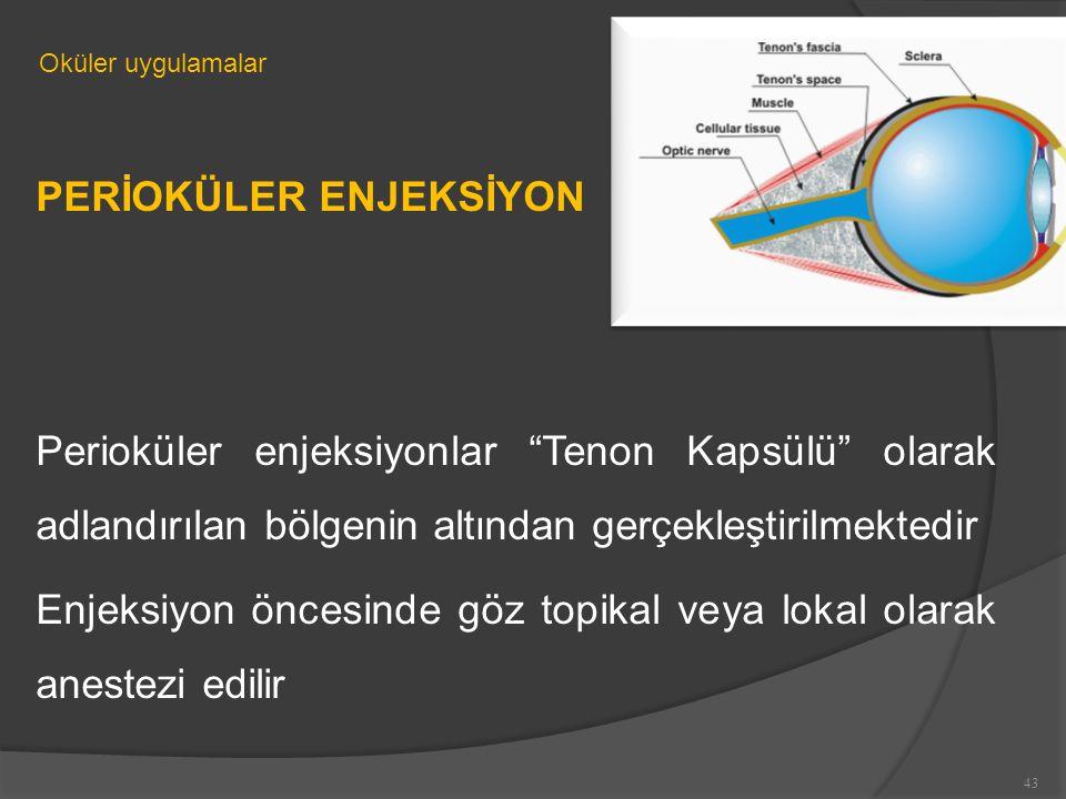 PERİOKÜLER ENJEKSİYON Perioküler enjeksiyonlar Tenon Kapsülü olarak adlandırılan bölgenin altından gerçekleştirilmektedir Enjeksiyon öncesinde göz topikal veya lokal olarak anestezi edilir Oküler uygulamalar 43