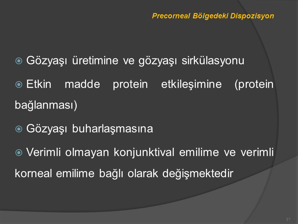 Precorneal Bölgedeki Dispozisyon  Gözyaşı üretimine ve gözyaşı sirkülasyonu  Etkin madde protein etkileşimine (protein bağlanması)  Gözyaşı buharlaşmasına  Verimli olmayan konjunktival emilime ve verimli korneal emilime bağlı olarak değişmektedir 57