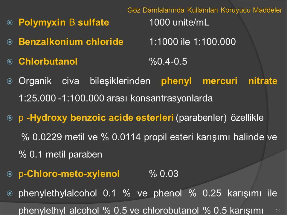 Göz Damlalarında Kullanılan Koruyucu Maddeler  Polymyxin B sulfate1000 unite/mL  Benzalkonium chloride1:1000 ile 1:100.000  Chlorbutanol %0.4-0.5  Organik civa bileşiklerinden phenyl mercuri nitrate 1:25.000 -1:100.000 arası konsantrasyonlarda  p -Hydroxy benzoic acide esterleri (parabenler) özellikle % 0.0229 metil ve % 0.0114 propil esteri karışımı halinde ve % 0.1 metil paraben  p-Chloro-meto-xylenol % 0.03  phenylethylalcohol 0.1 % ve phenol % 0.25 karışımı ile phenylethyl alcohol % 0.5 ve chlorobutanol % 0.5 karışımı 76