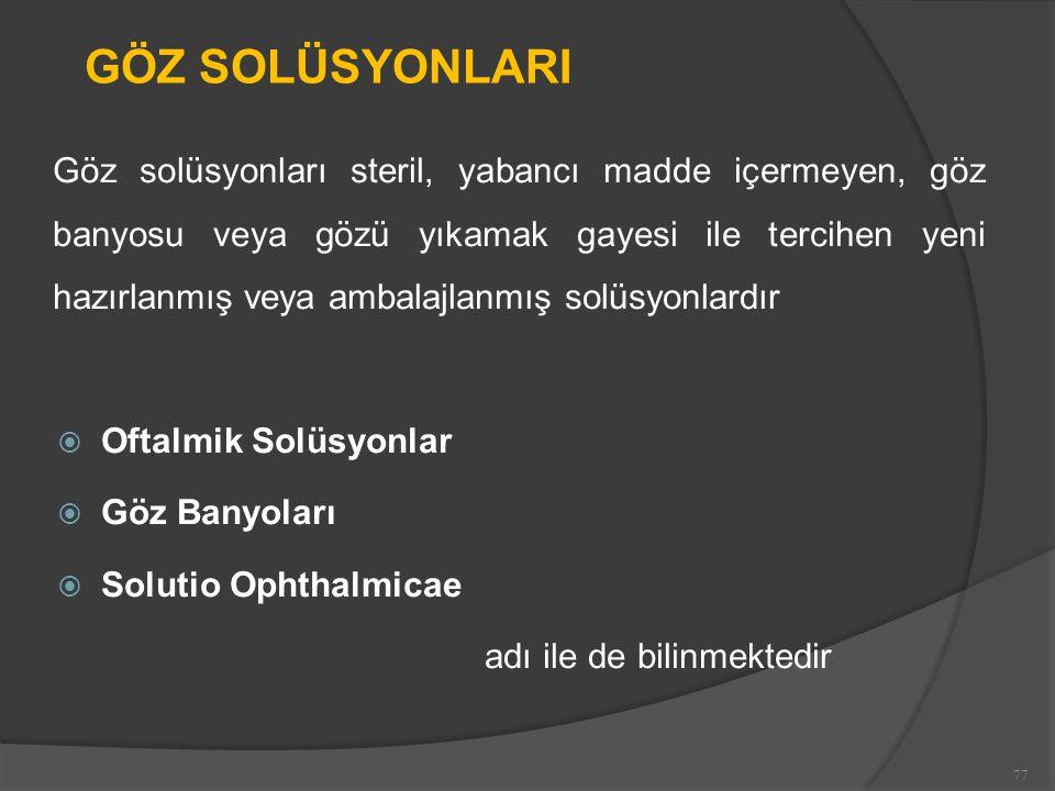 GÖZ SOLÜSYONLARI Göz solüsyonları steril, yabancı madde içermeyen, göz banyosu veya gözü yıkamak gayesi ile tercihen yeni hazırlanmış veya ambalajlanmış solüsyonlardır  Oftalmik Solüsyonlar  Göz Banyoları  Solutio Ophthalmicae adı ile de bilinmektedir 77