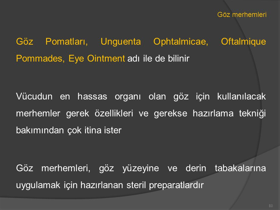 Göz merhemleri Göz Pomatları, Unguenta Ophtalmicae, Oftalmique Pommades, Eye Ointment adı ile de bilinir Vücudun en hassas organı olan göz için kullanılacak merhemler gerek özellikleri ve gerekse hazırlama tekniği bakımından çok itina ister Göz merhemleri, göz yüzeyine ve derin tabakalarına uygulamak için hazırlanan steril preparatlardır 80