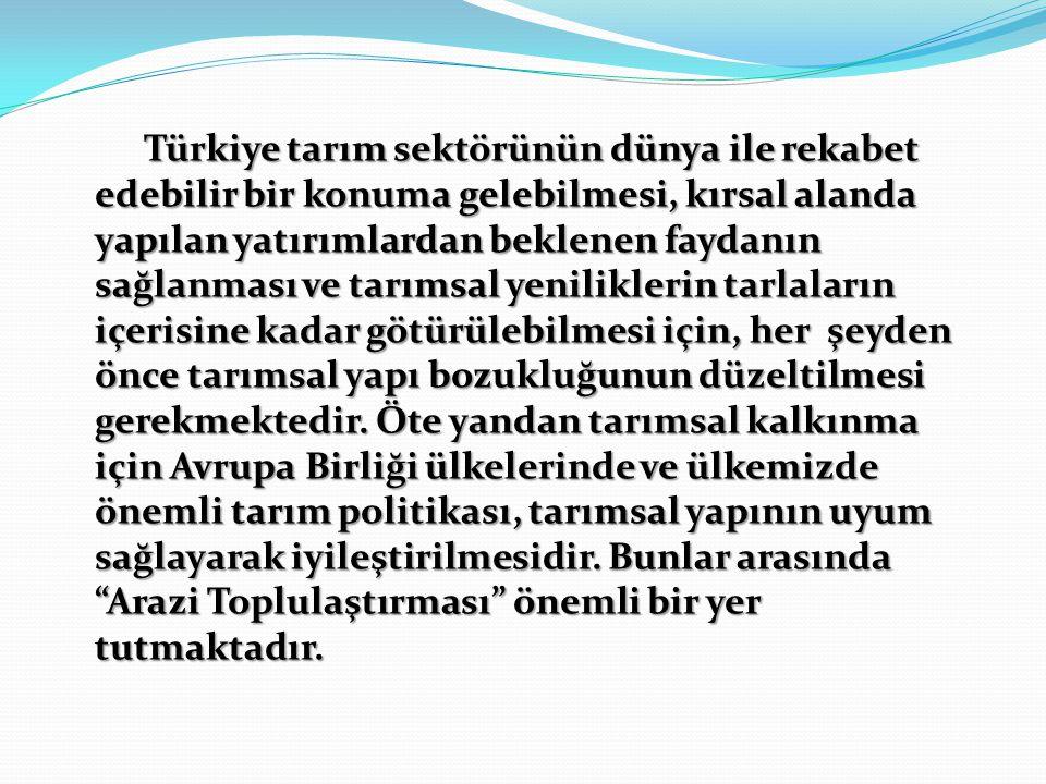 Türkiye tarım sektörünün dünya ile rekabet edebilir bir konuma gelebilmesi, kırsal alanda yapılan yatırımlardan beklenen faydanın sağlanması ve tarımsal yeniliklerin tarlaların içerisine kadar götürülebilmesi için, her şeyden önce tarımsal yapı bozukluğunun düzeltilmesi gerekmektedir.