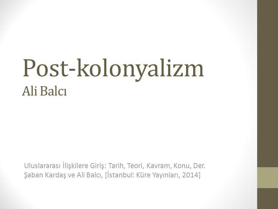 Post-kolonyalizm Ali Balcı Uluslararası İlişkilere Giriş: Tarih, Teori, Kavram, Konu, Der. Şaban Kardaş ve Ali Balcı, [İstanbul: Küre Yayınları, 2014]