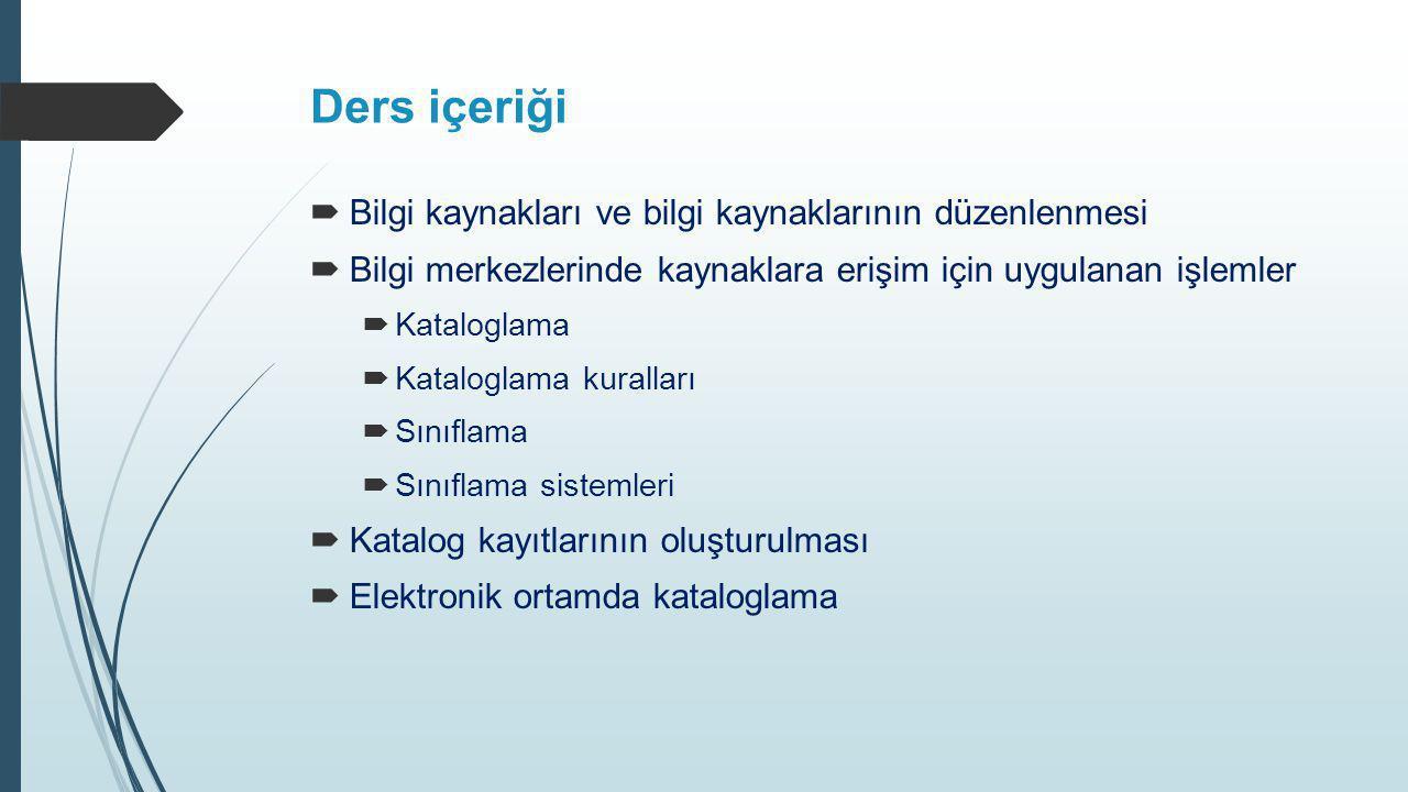 Ders içeriği  Bilgi kaynakları ve bilgi kaynaklarının düzenlenmesi  Bilgi merkezlerinde kaynaklara erişim için uygulanan işlemler  Kataloglama  Ka